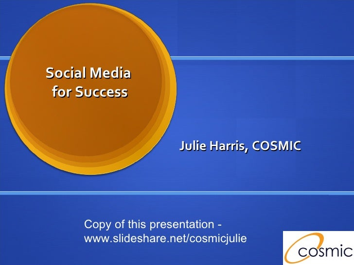 Social Media  for Success Julie Harris, COSMIC Copy of this presentation -  www.slideshare.net/cosmicjulie