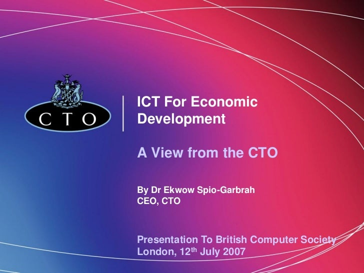 ICT For EconomicDevelopmentA View from the CTOBy Dr Ekwow Spio-GarbrahCEO, CTOPresentation To British Computer SocietyLond...