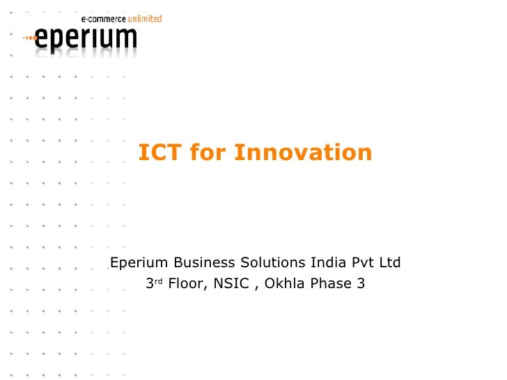 ICT for Innovation Eperium Business Solutions India Pvt Ltd 3 rd  Floor, NSIC , Okhla Phase 3