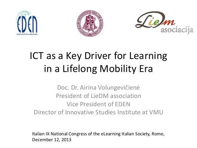 ICT as a Key Driver for Learning in a Lifelong Mobility Era Doc. Dr. Airina Volungevičienė President of LieDM association ...