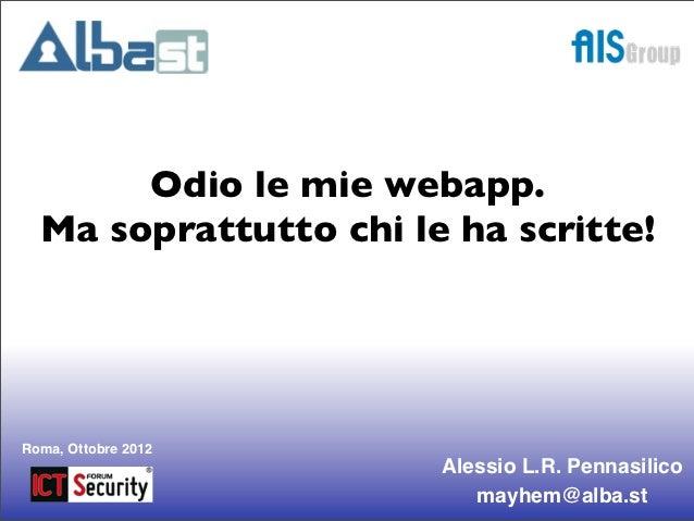Odio le mie webapp.  Ma soprattutto chi le ha scritte!Roma, Ottobre 2012                       Alessio L.R. Pennasilico   ...