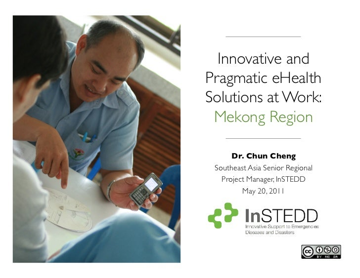 Innovative andPragmatic eHealthSolutions at Work:	 Mekong Region 	      Dr. Chun Cheng 	 Southeast Asia Senior Regional   ...