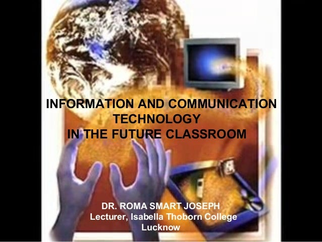 INFORMATION AND COMMUNICATION TECHNOLOGY IN THE FUTURE CLASSROOM  DR. ROMA SMART JOSEPH Lecturer, Isabella Thoborn College...
