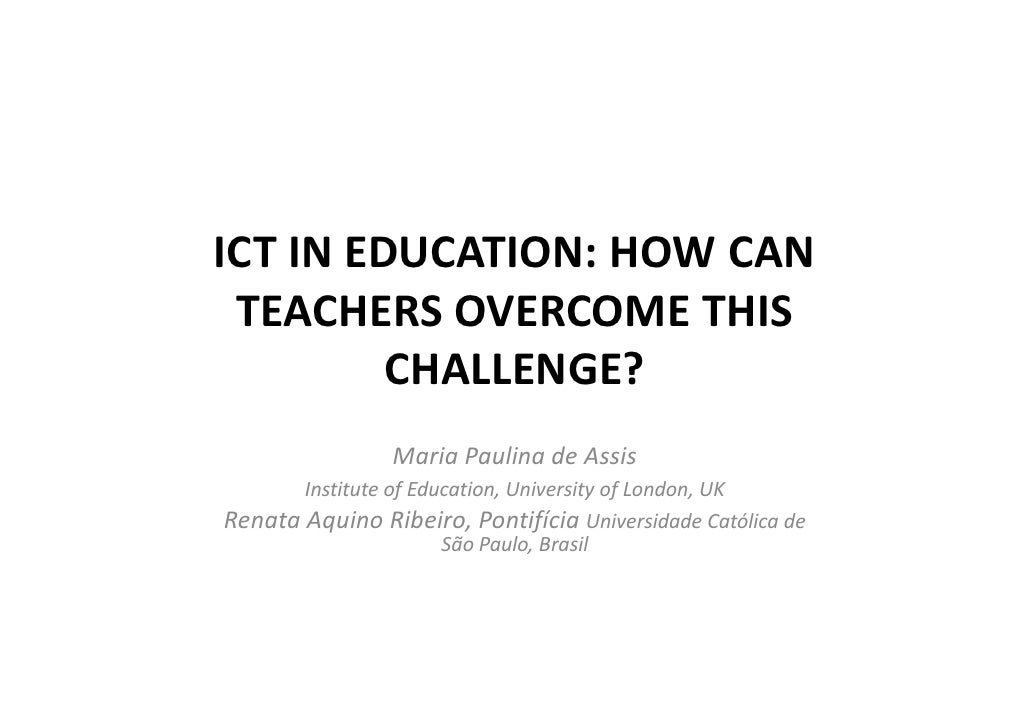 ICT IN EDUCATION: HOW CAN  TEACHERS OVERCOME THIS          CHALLENGE?                 Maria Paulina de Assis        Instit...