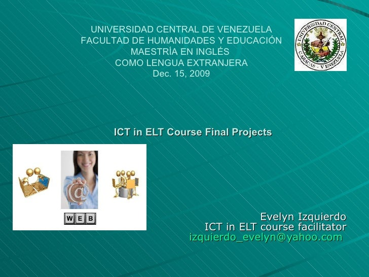 ICT in ELT Course Final Projects Evelyn Izquierdo ICT in ELT course facilitator [email_address]   UNIVERSIDAD CENTRAL DE V...
