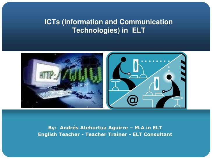 ICTs (Information and Communication Technologies) in  ELT<br />By:  Andrés Atehortua Aguirre – M.A in ELT<br />EnglishTeac...