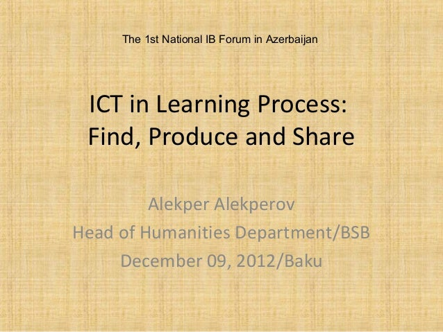 ICT in Learning Process: Find, Produce and Share Alekper Alekperov Head of Humanities Department/BSB December 09, 2012/Bak...