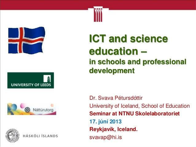 Dr. Svava PétursdóttirUniversity of Iceland, School of EducationSeminar at NTNU Skolelaboratoriet17. júní 2013Reykjavík, I...
