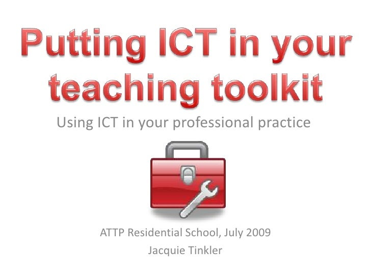 Putting ICT in your teaching toolkit<br />Using ICT in your professional practice<br />ATTP Residential School, July 2009<...
