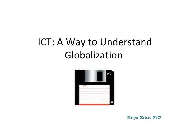 ICT: A Way to Understand Globalization  Derya Erice, PhD
