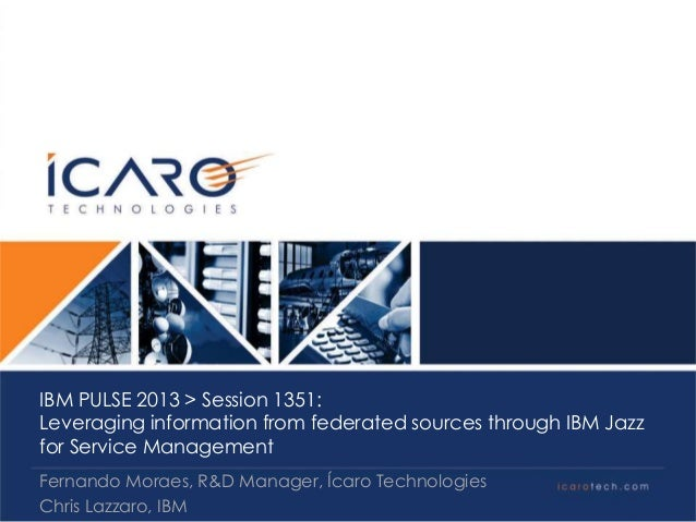 IBM PULSE 2013 > Session 1351:  Leveraging information from federated sources through IBM Jazz  for Service Management    ...