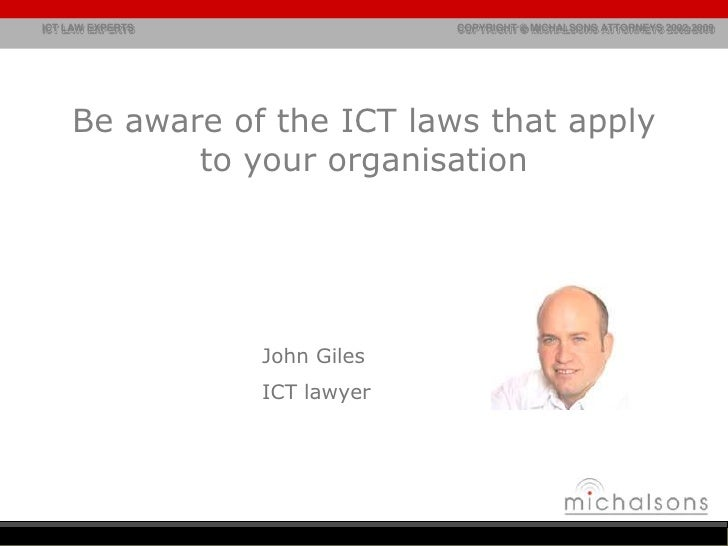 Be aware of the ICT laws that apply to your organisation<br />John Giles<br />ICT lawyer<br />john@michalsons.com<br />083...