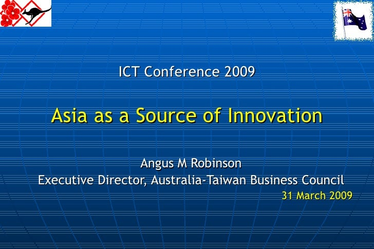 ICT Conference 2009 Asia as a Source of Innovation Angus M Robinson Executive Director, Australia-Taiwan Business Council ...