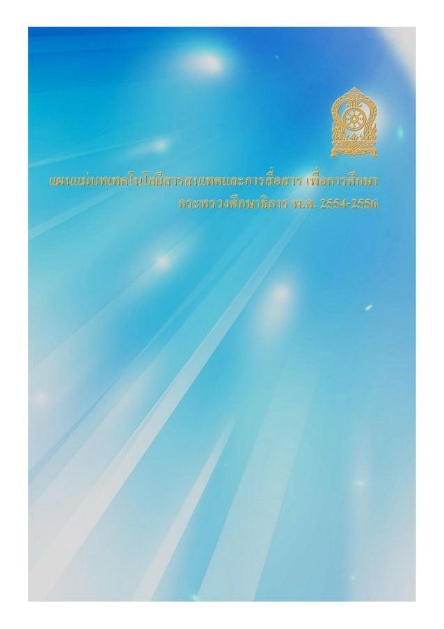 แผนแมบทเทคโนโลยีสารสนเทศและการสื่อสาร เพื่อการศึกษา กระทรวงศึกษาธิการ พ.ศ. 2554 – 2556 จัดทําโดย สํานักงานปลัดกระทรวงศึกษ...