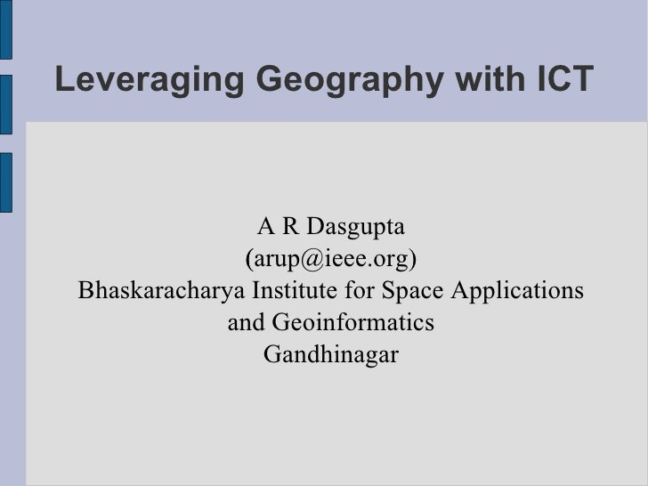 Leveraging Geography with ICT <ul><ul><li>A R Dasgupta </li></ul></ul><ul><ul><li>(arup@ieee.org) ‏ </li></ul></ul><ul><ul...