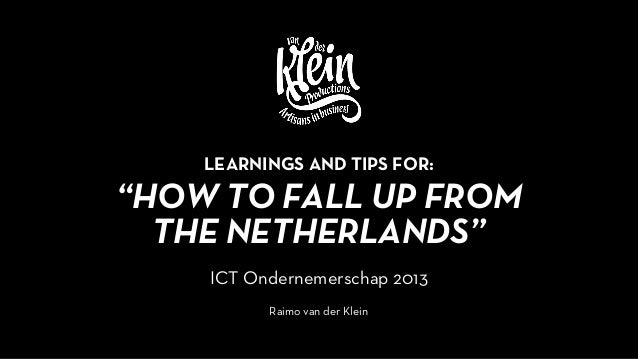 """HOW TO FALL UP FROMTHE NETHERLANDS""ICT Ondernemerschap 2013Raimo van der KleinLEARNINGS AND TIPS FOR:"