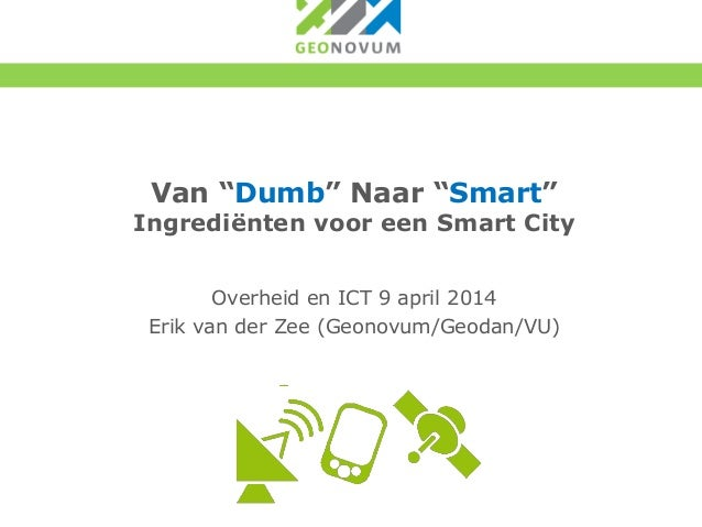 """Van """"Dumb"""" Naar """"Smart"""" Ingrediënten voor een Smart City Overheid en ICT 9 april 2014 Erik van der Zee (Geonovum/Geodan/VU)"""