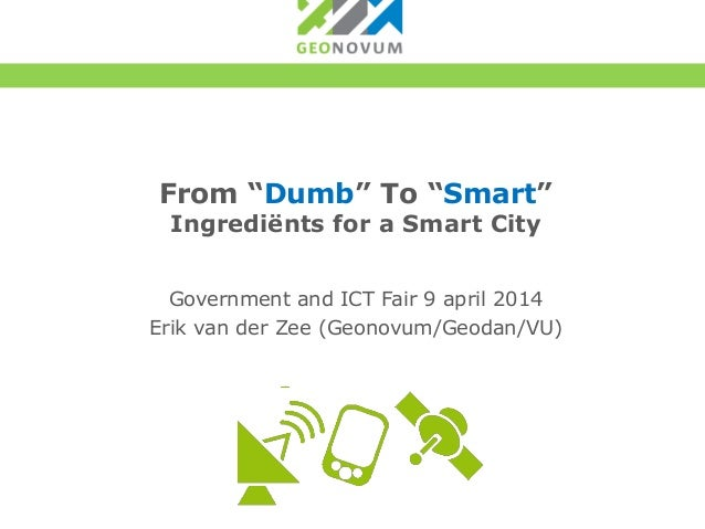 "From ""Dumb"" To ""Smart"" Ingrediënts for a Smart City Government and ICT Fair 9 april 2014 Erik van der Zee (Geonovum/Geodan..."