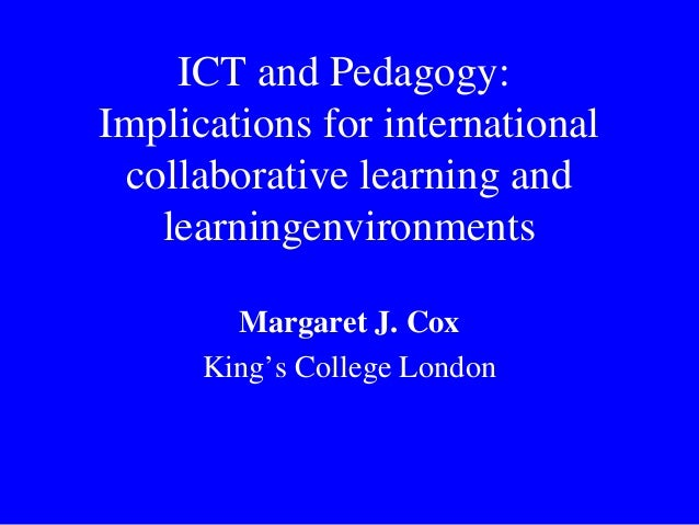ICT and Pedagogy: Implications for international collaborative learning and learningenvironments Margaret J. Cox King's Co...
