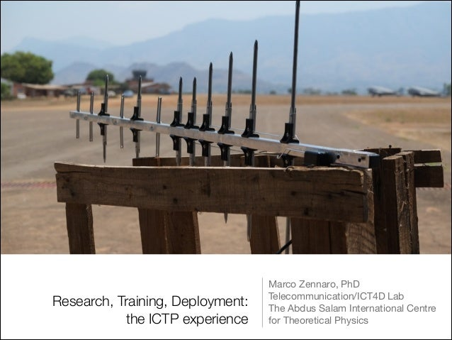 Research, Training, Deployment: the ICTP experience  Marco Zennaro, PhD  Telecommunication/ICT4D Lab  The Abdus Salam Inte...