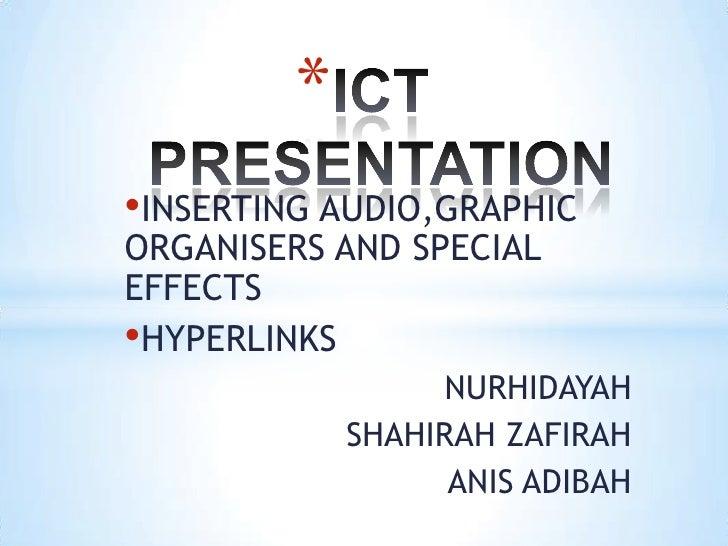 *•INSERTING AUDIO,GRAPHICORGANISERS AND SPECIALEFFECTS•HYPERLINKS                  NURHIDAYAH             SHAHIRAH ZAFIRAH...