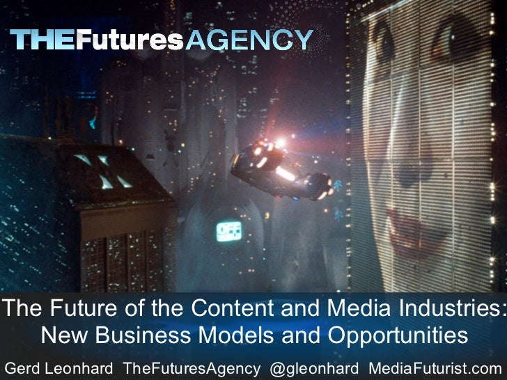 The Future of the Content and Media Industries:   New Business Models and OpportunitiesGerd Leonhard TheFuturesAgency @gle...