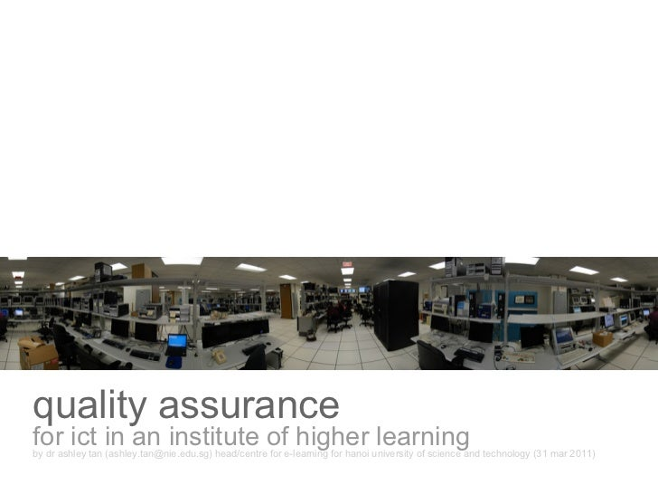 quality assurancefor ict in an institute of higher learningby dr ashley tan (ashley.tan@nie.edu.sg) head/centre for e-lear...