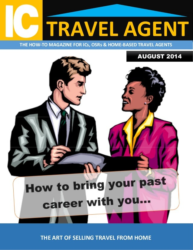 TRAVEL AGENTTHE HOW-TO MAGAZINE FOR ICs, OSRs & HOME-BASED TRAVEL AGENTS THE ART OF SELLING TRAVEL FROM HOME AUGUST 2014