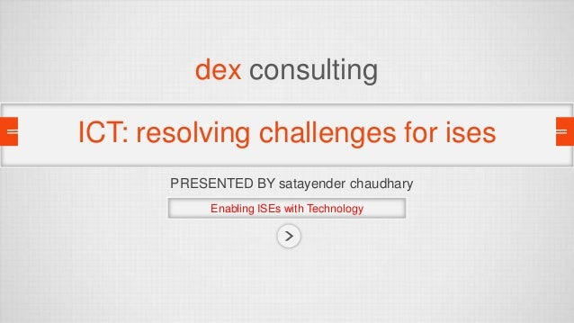 dex consulting ICT: resolving challenges for ises PRESENTED BY satayender chaudhary Enabling ISEs with Technology