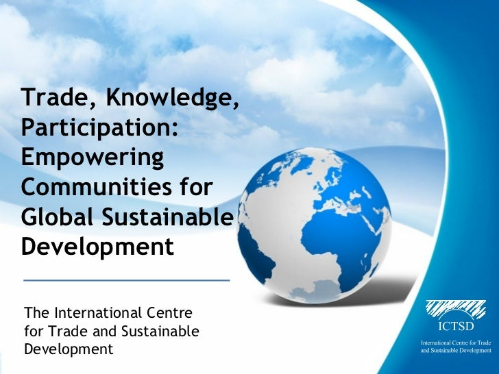 Trade, Knowledge,Participation:EmpoweringCommunities forGlobal SustainableDevelopmentThe International Centrefor Trade and...