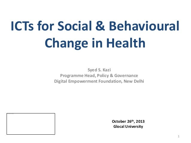 ICTs for Social & Behavioural Change in Health Syed S. Kazi Programme Head, Policy & Governance Digital Empowerment Founda...