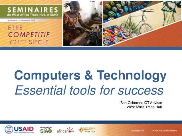 Computers & Technology Essential tools for success Ben Coleman, ICT Advisor West Africa Trade Hub