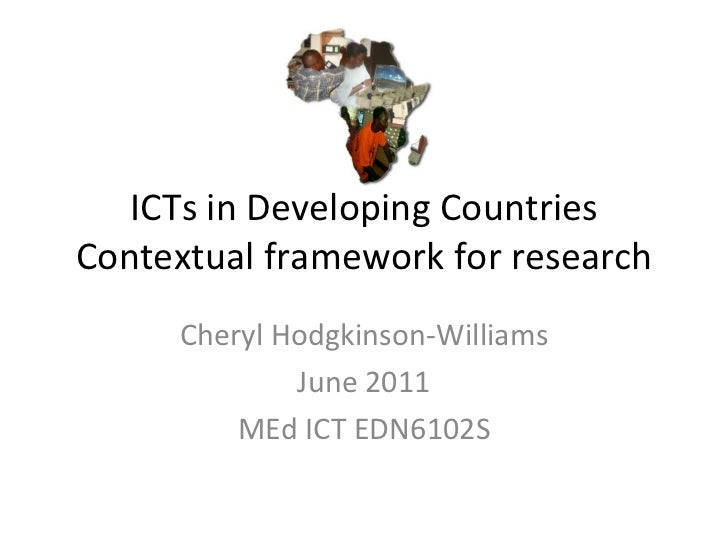 ICTs in Developing Countries Contextual framework for research Cheryl Hodgkinson-Williams June 2011 MEd ICT EDN6102S
