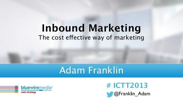 @Franklin_Adam# ICTT2013Inbound MarketingThe cost effective way of marketingAdam Franklin