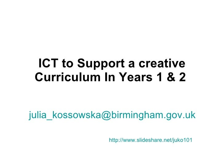 ICT to Support a creative Curriculum In Years 1 & 2   [email_address]   http://www.slideshare.net/juko101
