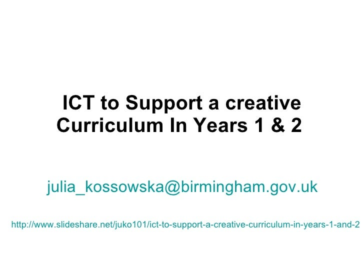 ICT to Support a creative Curriculum In Years 1 & 2   [email_address]   http://www.slideshare.net/juko101/ict-to-support-a...