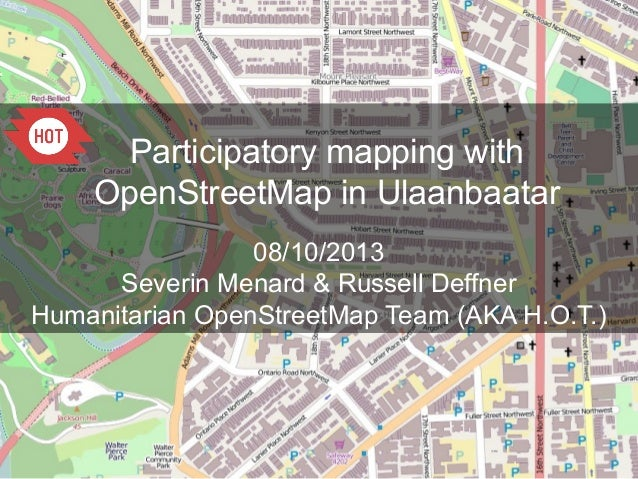 Participatory mapping with OpenStreetMap in Ulaanbaatar 08/10/2013 Severin Menard & Russell Deffner Humanitarian OpenStree...