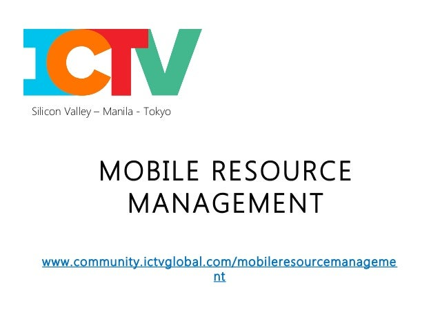 Silicon Valley – Manila - Tokyo              MOBILE RESOURCE               MANAGEMENT  www.community.ictvglobal.com/mobile...