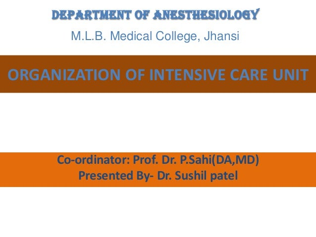 Department of Anesthesiology M.L.B. Medical College, Jhansi  ORGANIZATION OF INTENSIVE CARE UNIT  Co-ordinator: Prof. Dr. ...