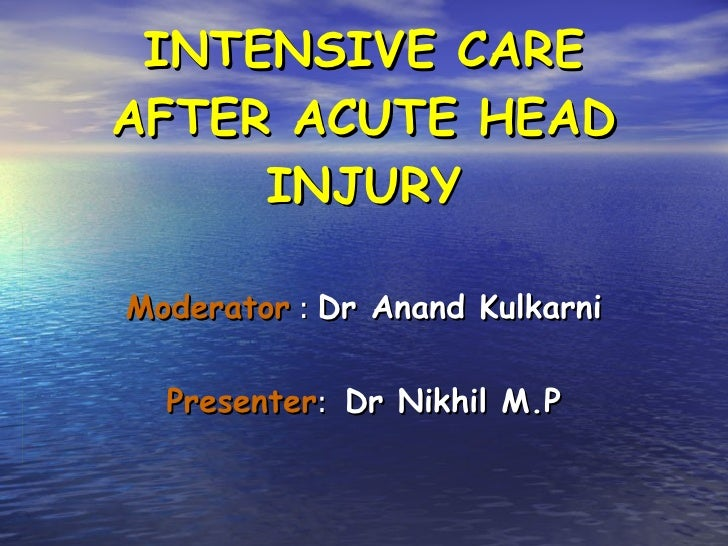 INTENSIVE CARE AFTER ACUTE HEAD INJURY Moderator  :  Dr Anand Kulkarni Presenter :  Dr Nikhil M.P