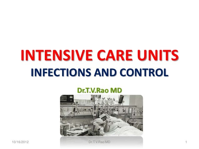 INTENSIVE CARE UNITS             INFECTIONS AND CONTROL                    Dr.T.V.Rao MD10/16/2012             Dr.T.V.Rao ...