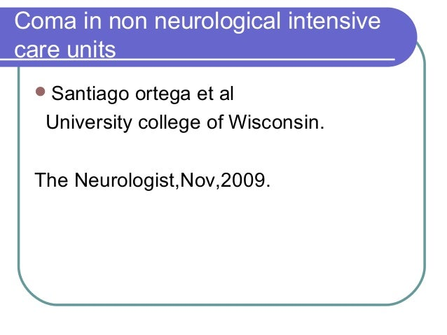 Coma in non neurological intensive care units Santiago ortega et al University college of Wisconsin. The Neurologist,Nov,...