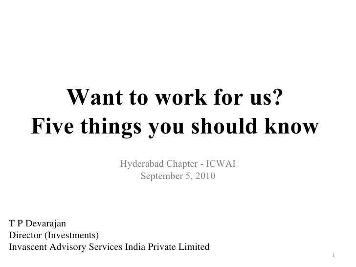 Want to work for us? Five things you should know Hyderabad Chapter - ICWAI September 5, 2010 T P Devarajan Director (Inves...