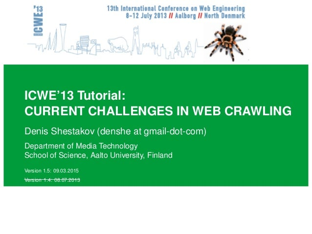 ICWE'13 Tutorial: CURRENT CHALLENGES IN WEB CRAWLING Denis Shestakov (denshe at gmail-dot-com) Department of Media Technol...