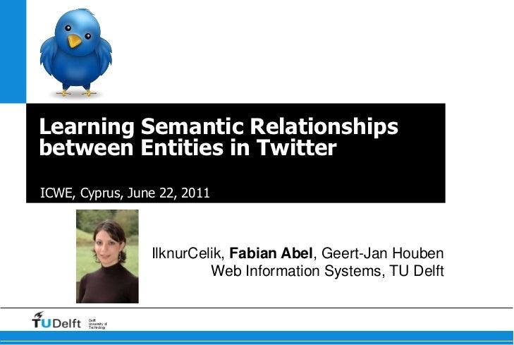 Learning Semantic Relationships between Entities in Twitter<br />ICWE, Cyprus, June 22, 2011<br />IlknurCelik, Fabian Abel...