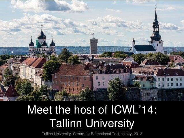 Meet the host of ICWL'14: Tallinn University Tallinn University, Centre for Educational Technology, 2013