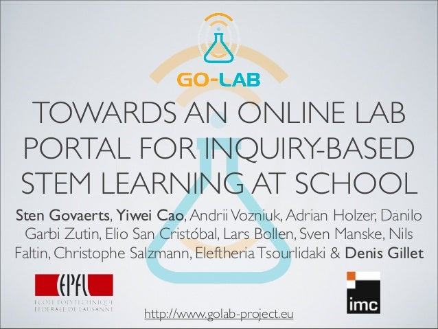 TOWARDS AN ONLINE LAB PORTAL FOR INQUIRY-BASED STEM LEARNING AT SCHOOL Sten Govaerts, Yiwei Cao,AndriiVozniuk,Adrian Holze...