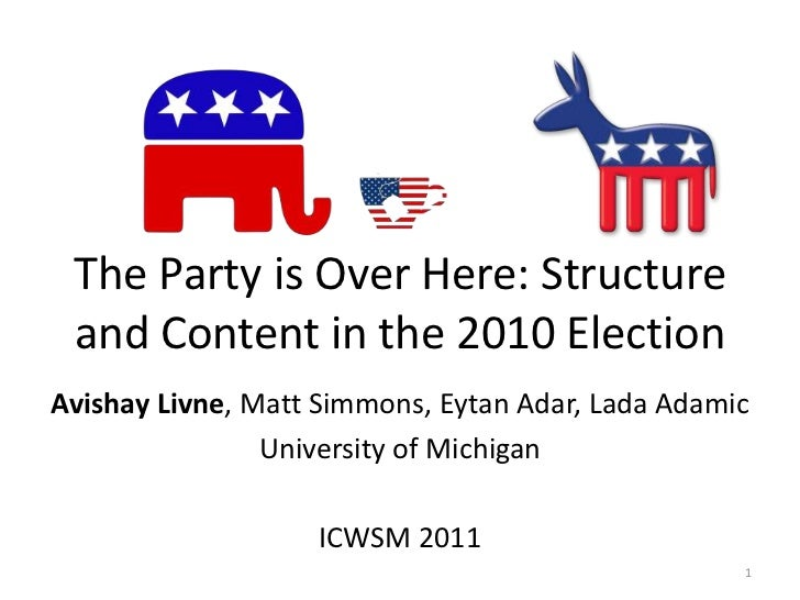 The Party is Over Here: Structure and Content in the 2010 Election<br />Avishay Livne, Matt Simmons, Eytan Adar, Lada Adam...