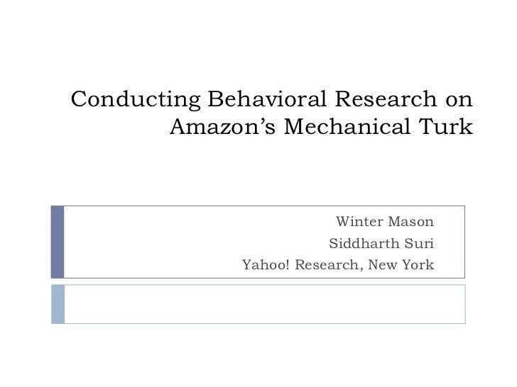 Conducting Behavioral Research on Amazon's Mechanical Turk<br />Winter Mason<br />Siddharth Suri<br />Yahoo! Research, New...
