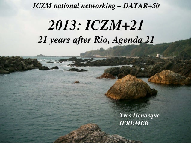 ICZM national networking – DATAR+50  2013: ICZM+21 21 years after Rio, Agenda 21  Yves Henocque IFREMER